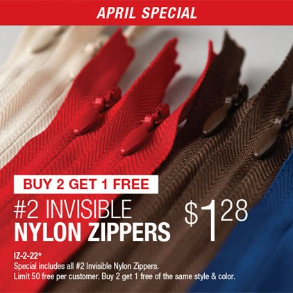 Buy 2 Get 1 Free #2 Invisible Nylon Zippers $1.28 IZ-2-22* / Special includes all #2 Invisible Nylon Zippers / Limit 50 free per customer / Buy 2 get 1 free of the same style & color.