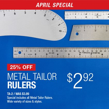 25% Off Metal Tailor Rulers $2.92 TA-2 / Was $3.89 / Special includes all Metal Tailor Rulers / Wide variety of the sizes & styles.